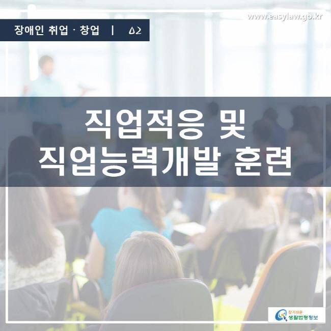 장애인 취업·창업 | 02 직업적응 및 직업능력개발 훈련 www.easylaw.go.kr 찾기 쉬운 생활법령정보 로고